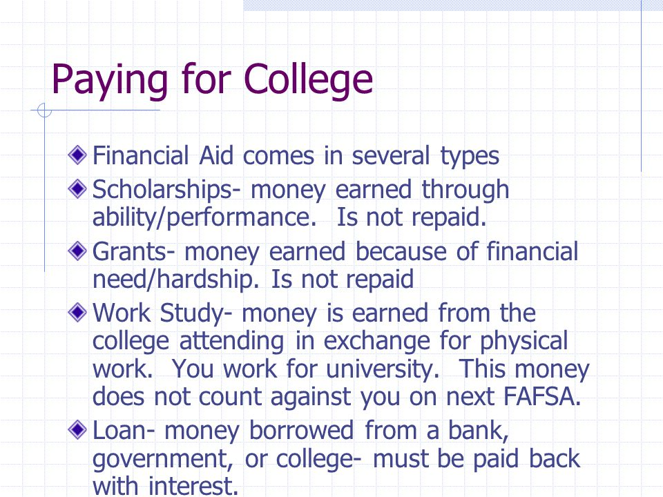 Paying for College Financial Aid comes in several types Scholarships- money earned through ability/performance. Is not repaid. Grants- money earned be