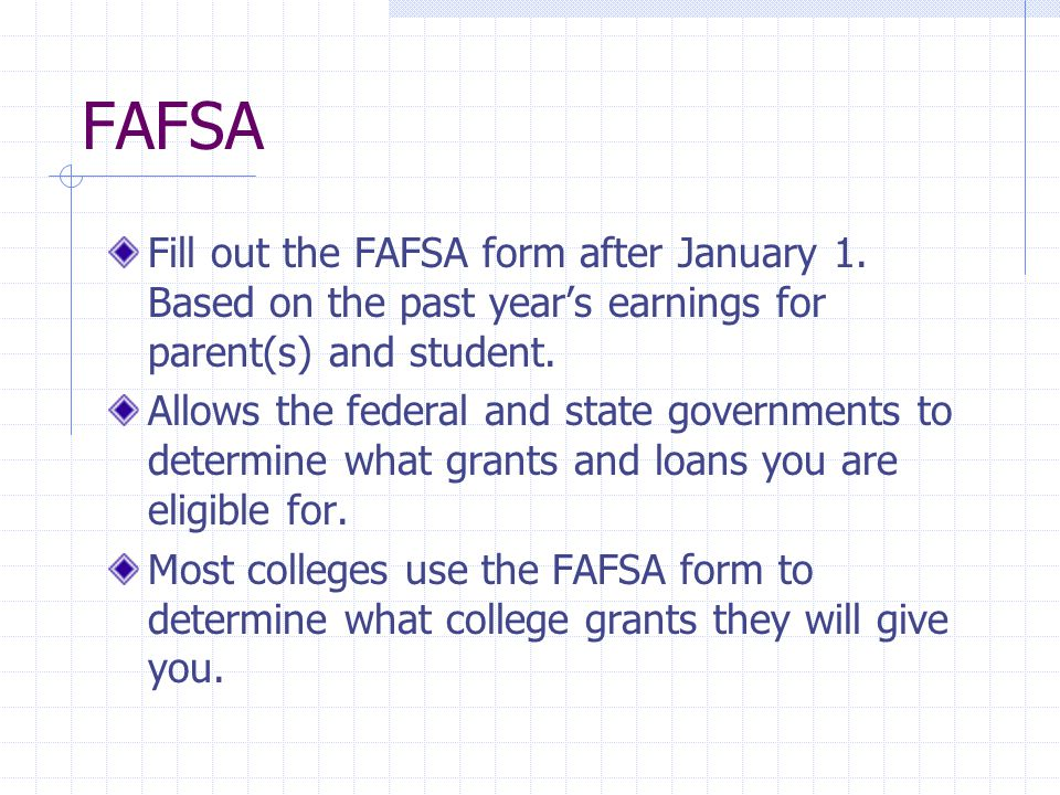 FAFSA Fill out the FAFSA form after January 1. Based on the past year's earnings for parent(s) and student. Allows the federal and state governments t