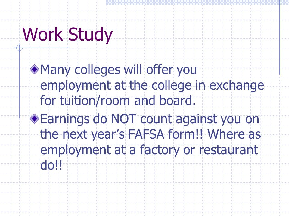 Work Study Many colleges will offer you employment at the college in exchange for tuition/room and board.