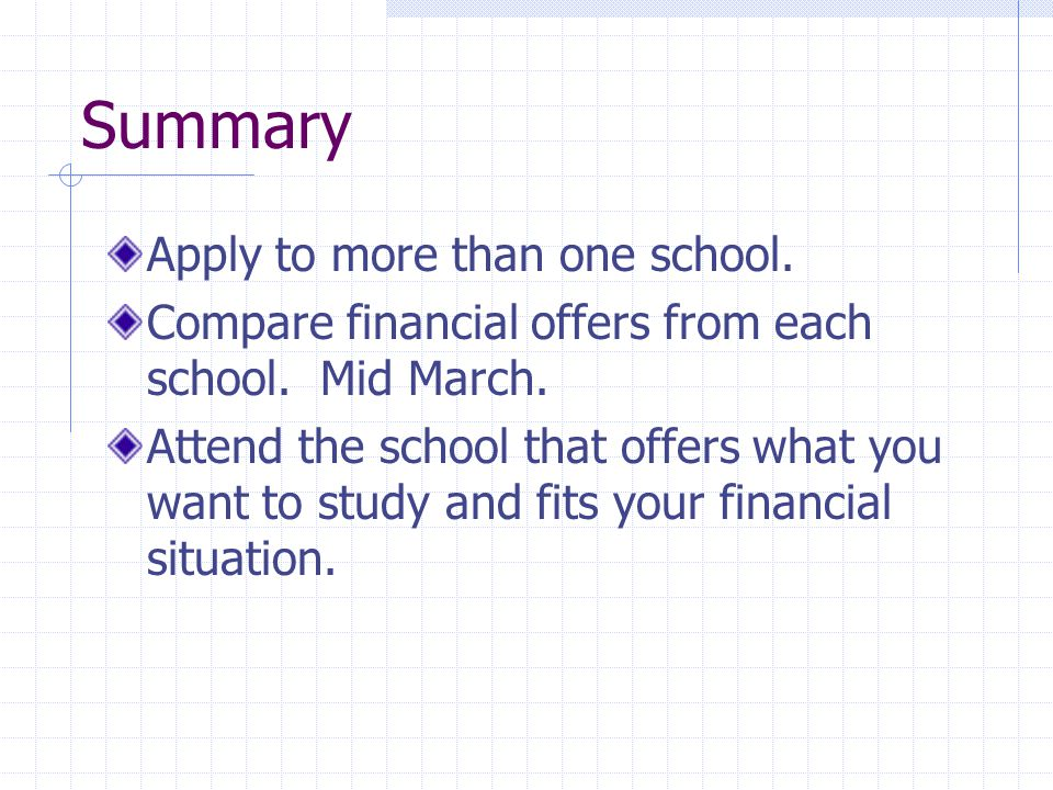 Summary Apply to more than one school. Compare financial offers from each school.