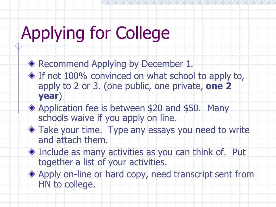Applying for College Recommend Applying by December 1. If not 100% convinced on what school to apply to, apply to 2 or 3. (one public, one private, on
