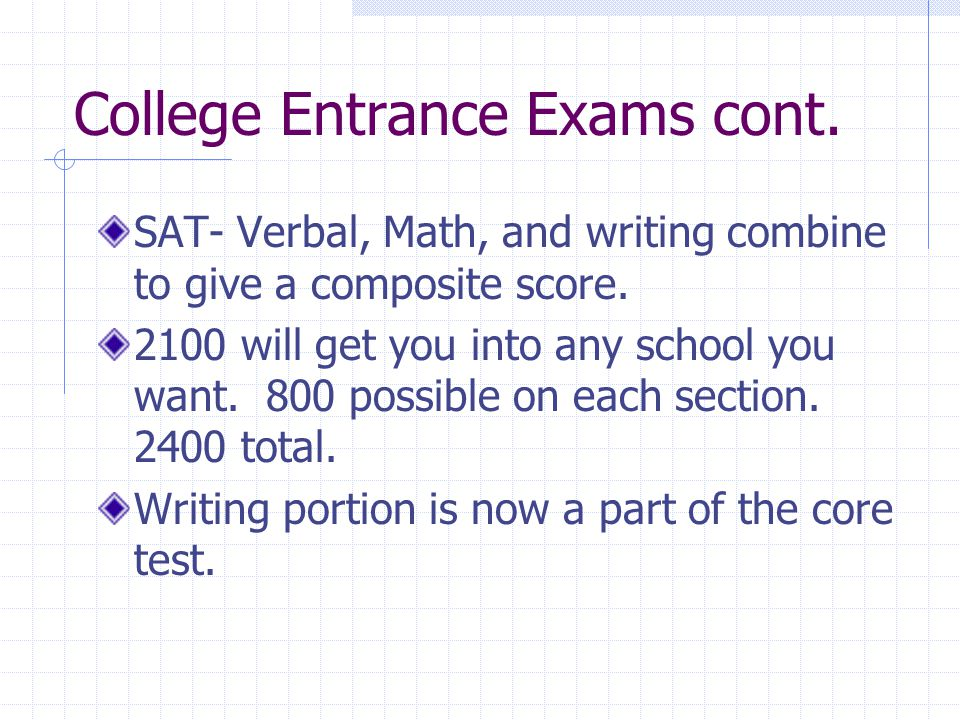 College Entrance Exams cont. SAT- Verbal, Math, and writing combine to give a composite score. 2100 will get you into any school you want. 800 possibl