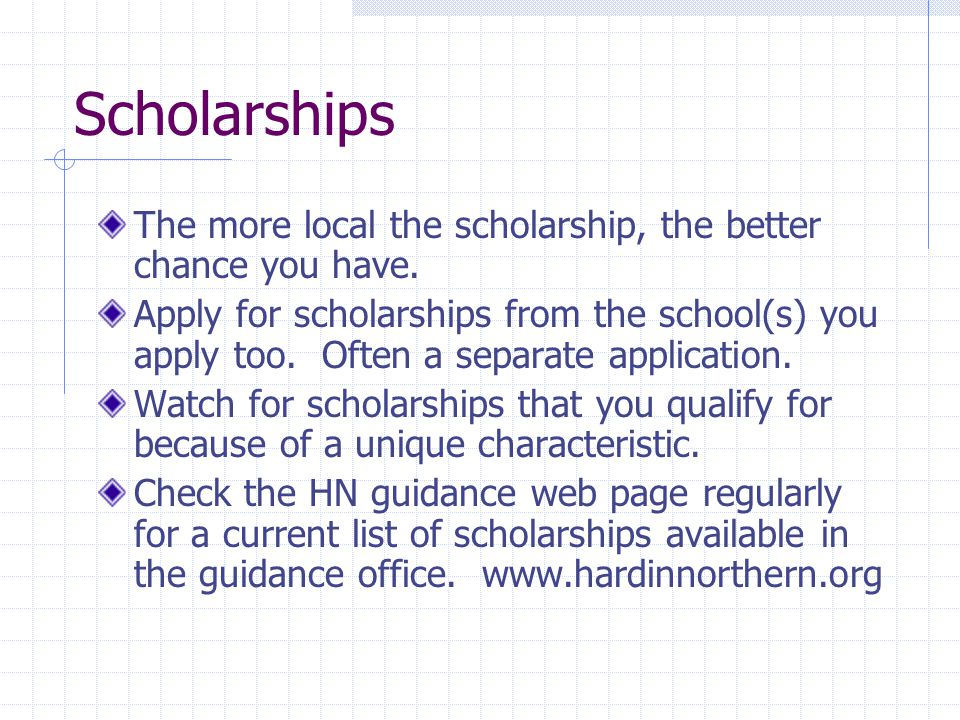Scholarships The more local the scholarship, the better chance you have.