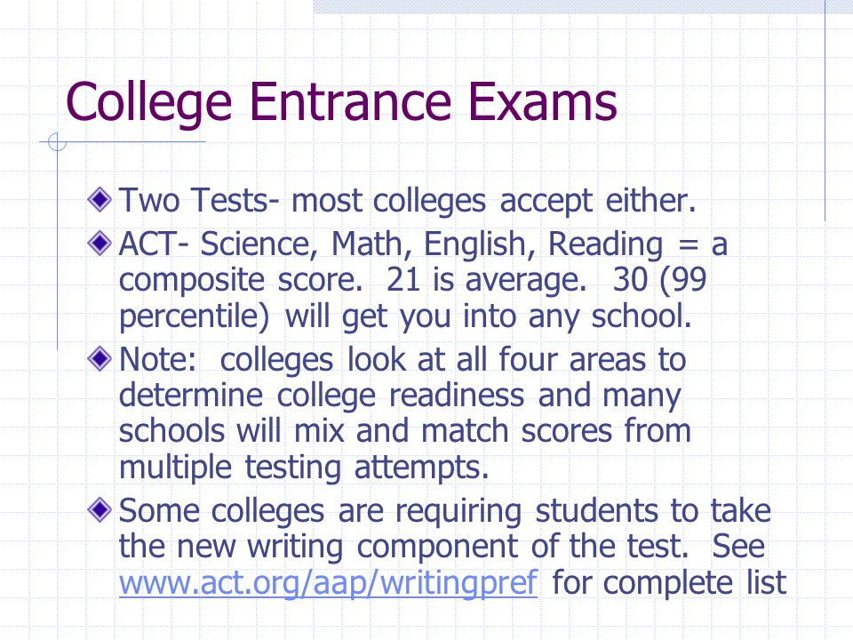 College Entrance Exams Two Tests- most colleges accept either.