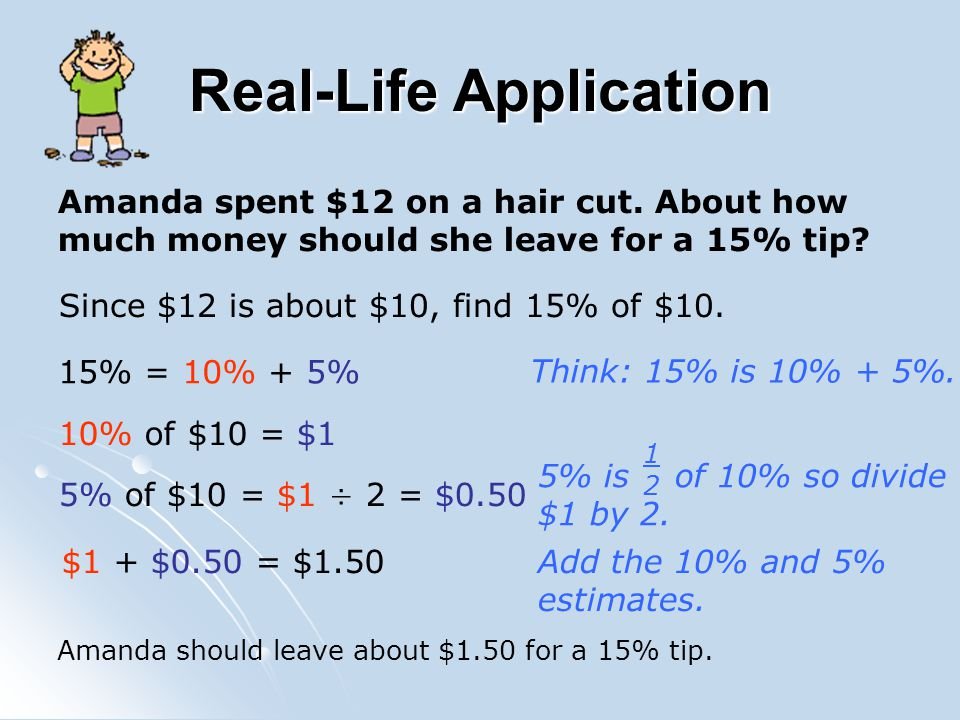 Real-Life Application Amanda spent $12 on a hair cut. About how much money should she leave for a 15% tip? Since $12 is about $10, find 15% of $10. 15