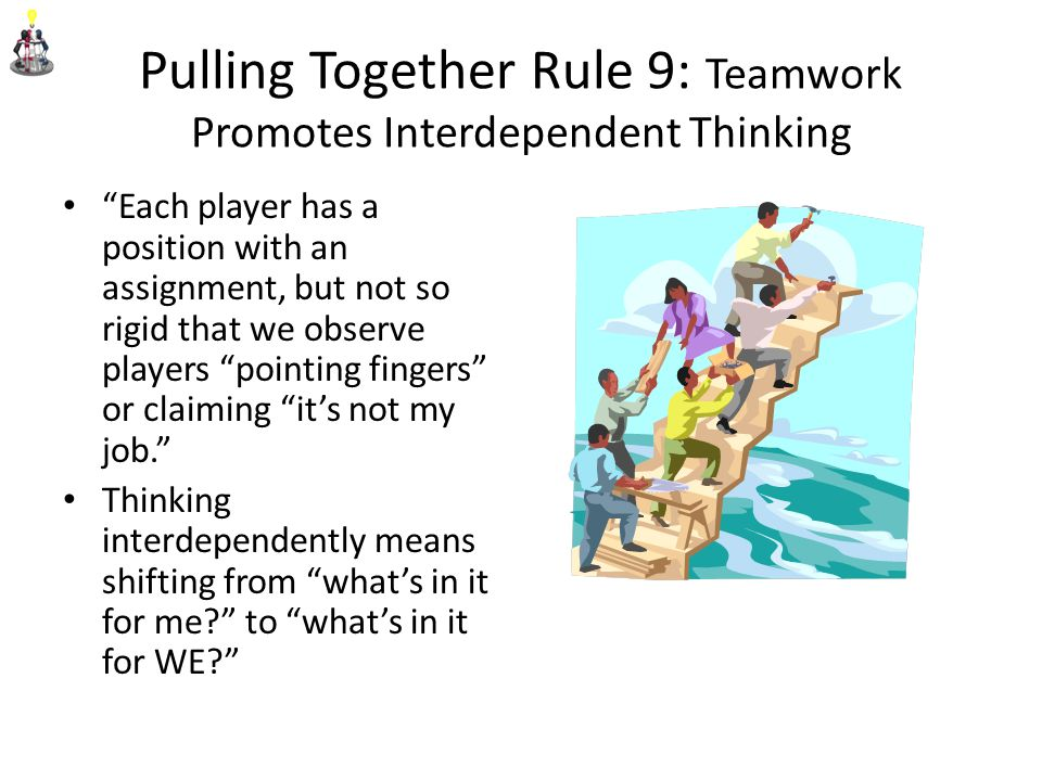 Pulling Together Rule 9: Teamwork Promotes Interdependent Thinking Each player has a position with an assignment, but not so rigid that we observe players pointing fingers or claiming it's not my job. Thinking interdependently means shifting from what's in it for me? to what's in it for WE?