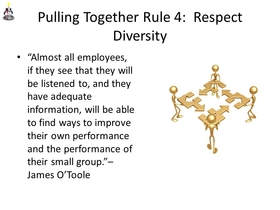 Pulling Together Rule 4: Respect Diversity Almost all employees, if they see that they will be listened to, and they have adequate information, will be able to find ways to improve their own performance and the performance of their small group. – James O'Toole