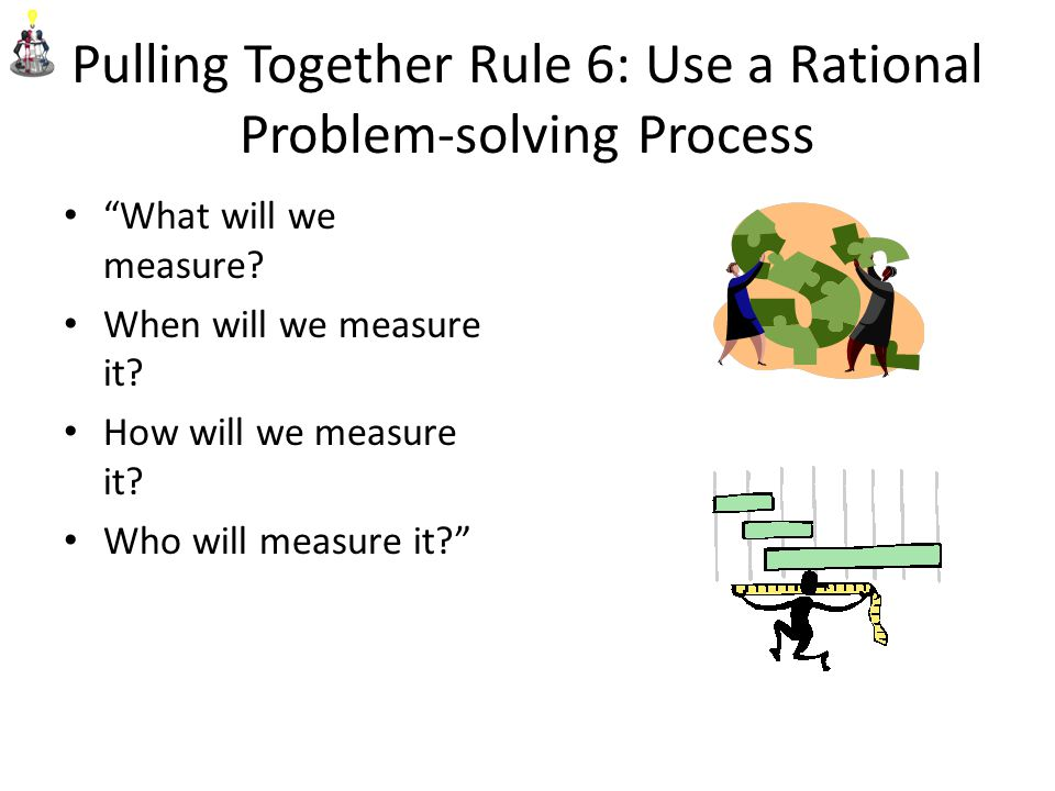 Pulling Together Rule 6: Use a Rational Problem-solving Process What will we measure.
