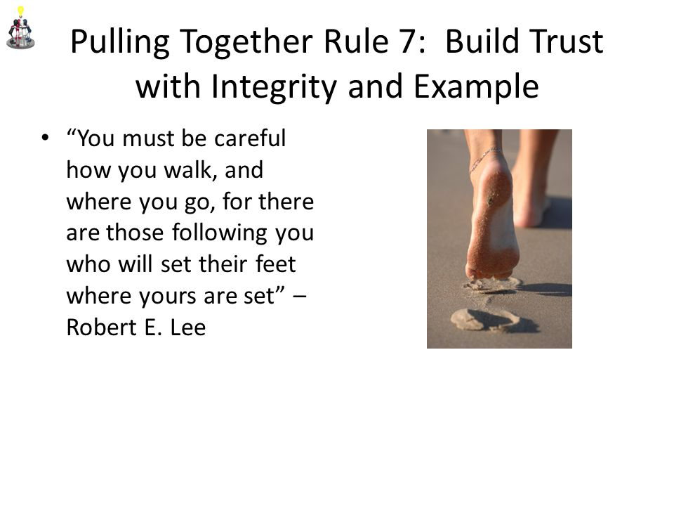 Pulling Together Rule 7: Build Trust with Integrity and Example You must be careful how you walk, and where you go, for there are those following you who will set their feet where yours are set – Robert E.
