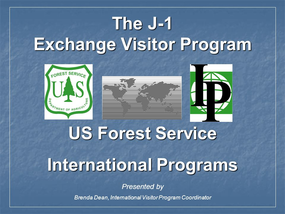 US Forest Service International Programs Presented by Brenda Dean, International Visitor Program Coordinator The J-1 Exchange Visitor Program