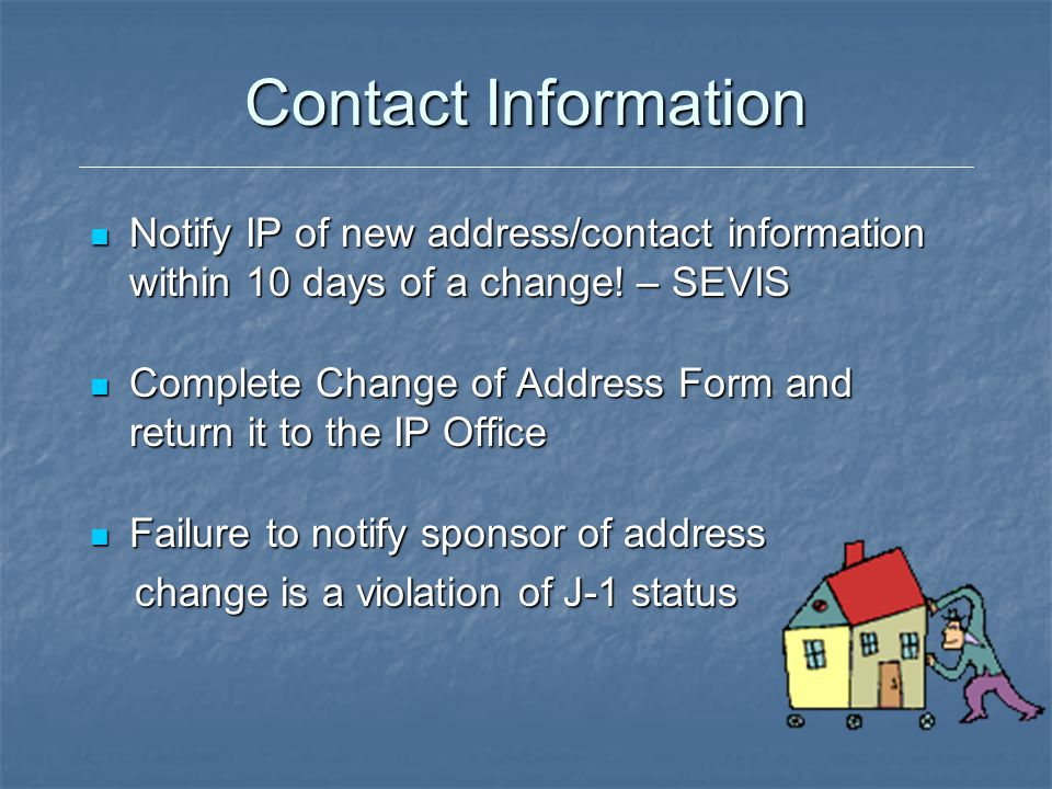 Contact Information Notify IP of new address/contact information within 10 days of a change! – SEVIS Notify IP of new address/contact information with