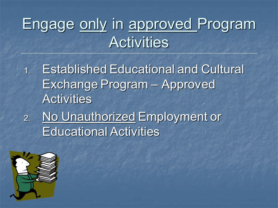 Engage only in approved Program Activities 1. Established Educational and Cultural Exchange Program – Approved Activities 2. No Unauthorized Employmen