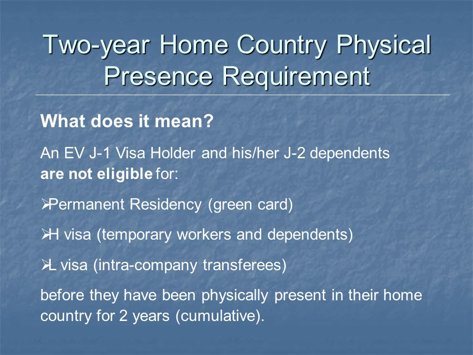 Two-year Home Country Physical Presence Requirement What does it mean? An EV J-1 Visa Holder and his/her J-2 dependents are not eligible for:  Perman