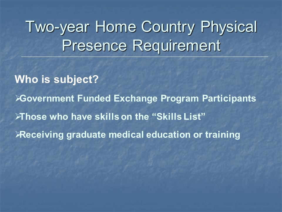 """Two-year Home Country Physical Presence Requirement Who is subject?  Government Funded Exchange Program Participants  Those who have skills on the """""""