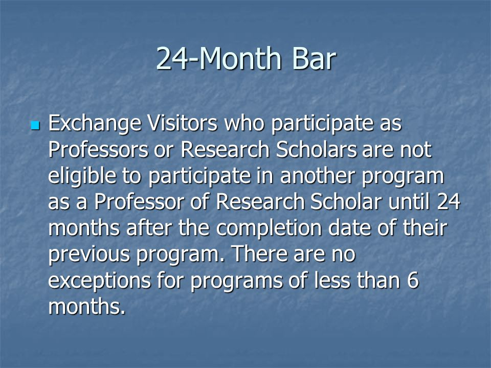 24-Month Bar Exchange Visitors who participate as Professors or Research Scholars are not eligible to participate in another program as a Professor of