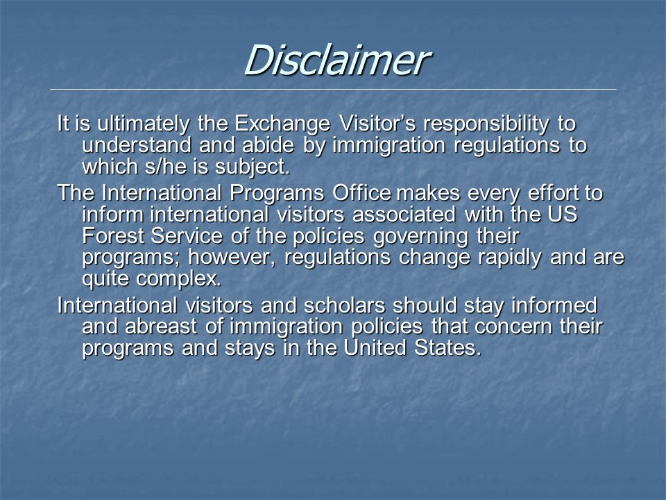 Disclaimer It is ultimately the Exchange Visitor's responsibility to understand and abide by immigration regulations to which s/he is subject. The Int