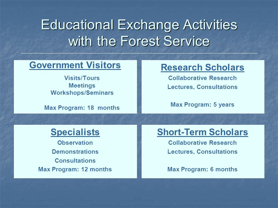 Educational Exchange Activities with the Forest Service Government Visitors Visits/Tours Meetings Workshops/Seminars Max Program: 18 months Research S