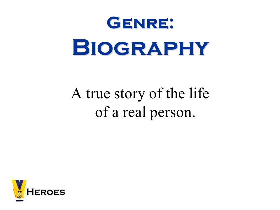 Genre: Biography A true story of the life of a real person. Heroes
