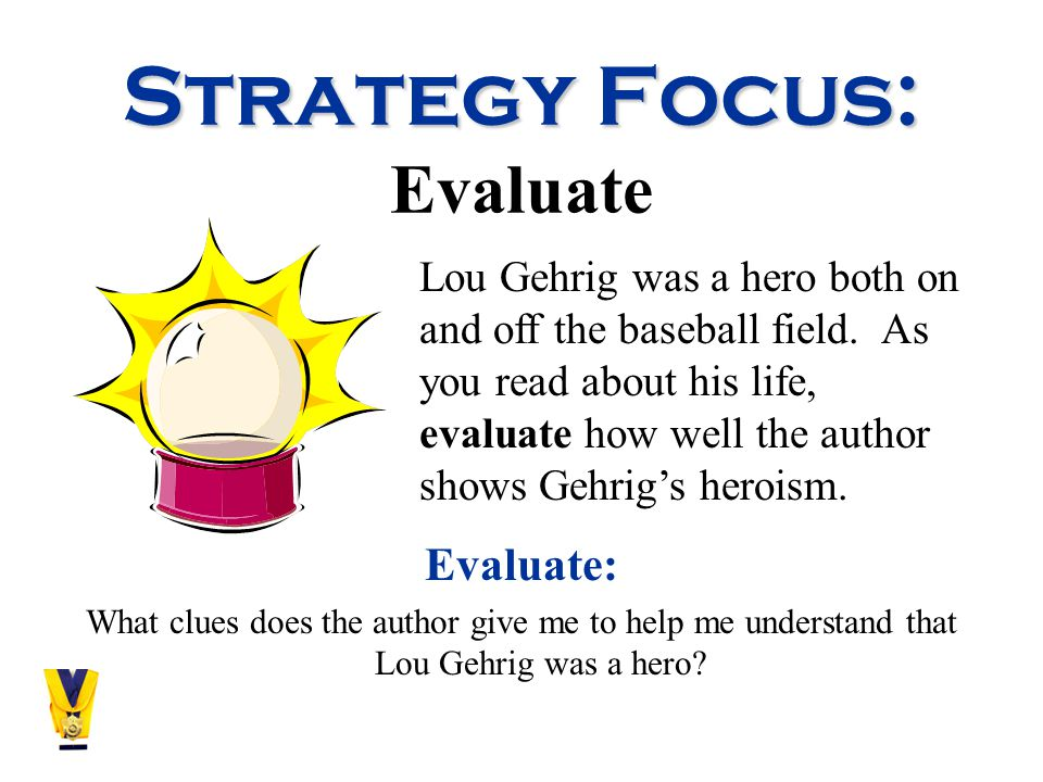 Strategy Focus: Strategy Focus: Evaluate Evaluate: What clues does the author give me to help me understand that Lou Gehrig was a hero.