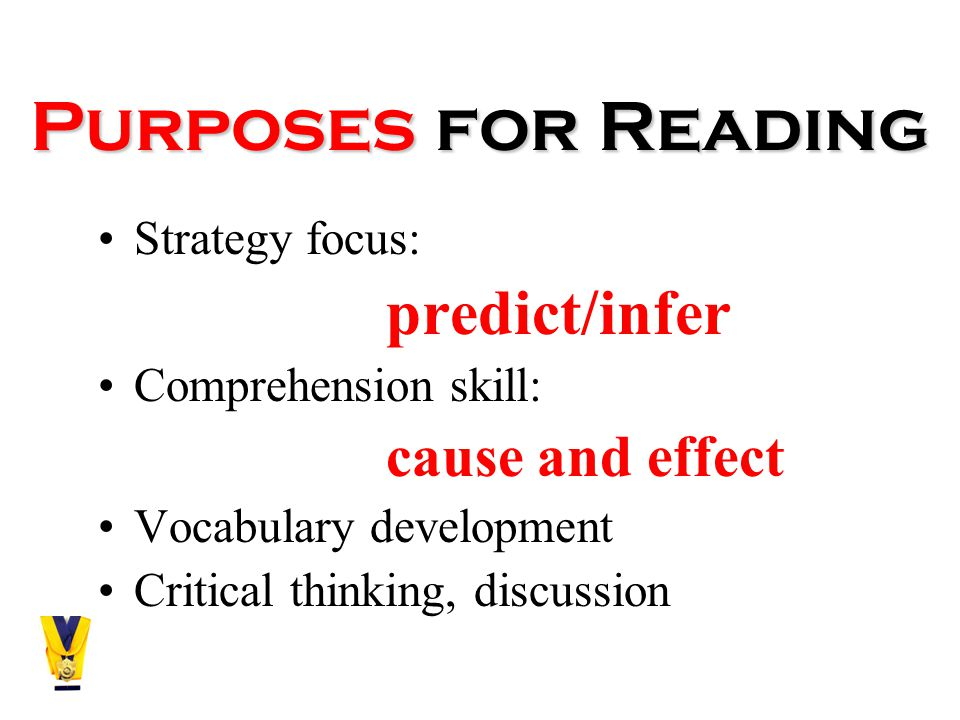 Purposes for Reading Strategy focus: predict/infer Comprehension skill: cause and effect Vocabulary development Critical thinking, discussion