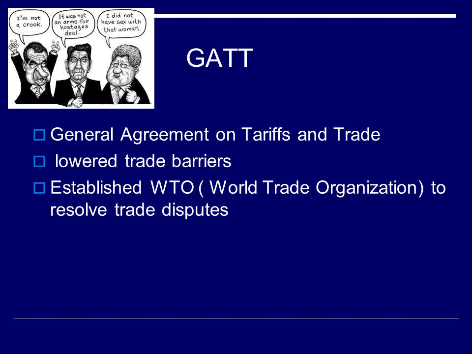GATT  General Agreement on Tariffs and Trade  lowered trade barriers  Established WTO ( World Trade Organization) to resolve trade disputes