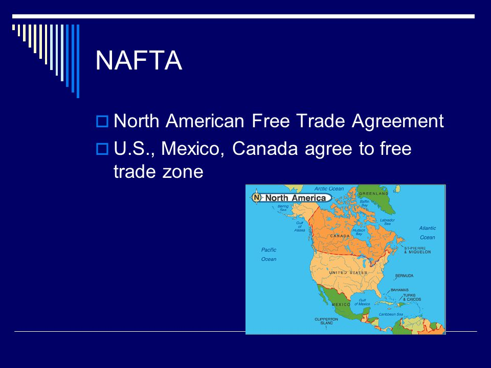 NAFTA  North American Free Trade Agreement  U.S., Mexico, Canada agree to free trade zone