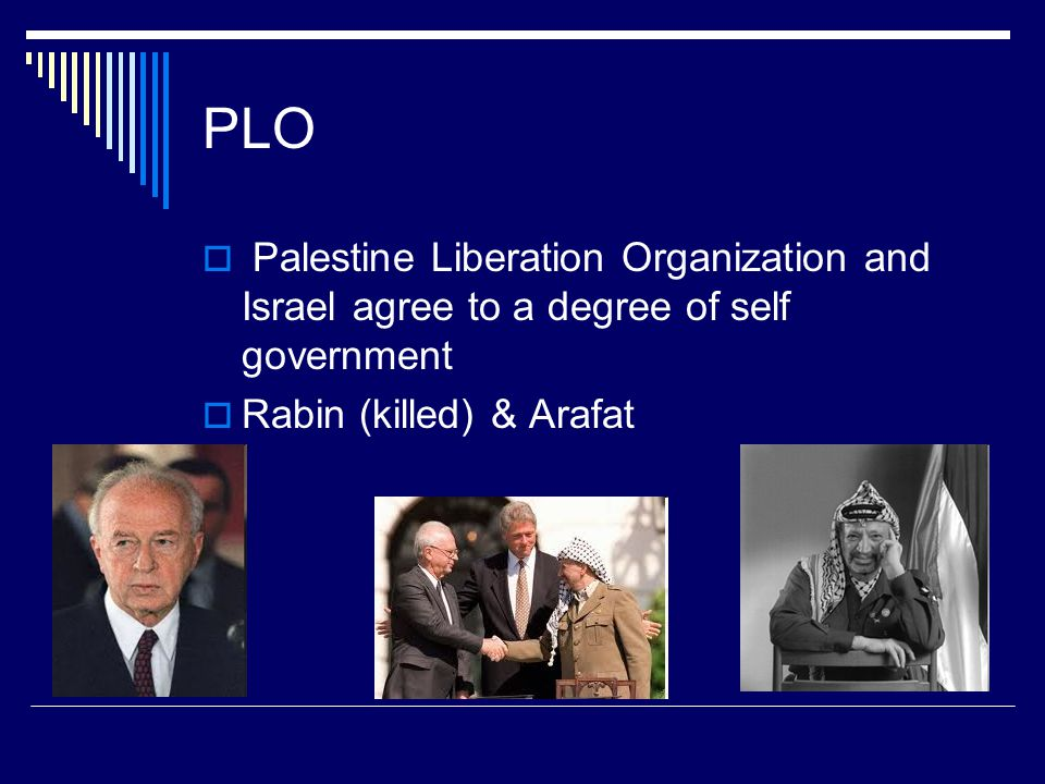 PLO  Palestine Liberation Organization and Israel agree to a degree of self government  Rabin (killed) & Arafat