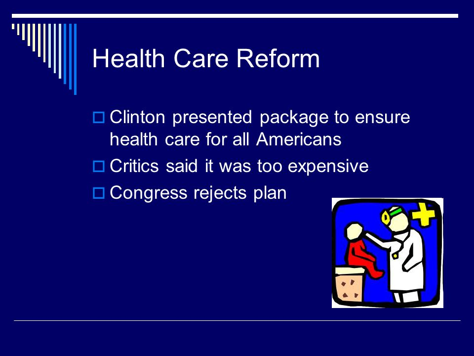 Health Care Reform  Clinton presented package to ensure health care for all Americans  Critics said it was too expensive  Congress rejects plan