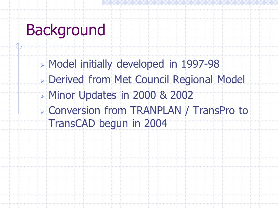  Model initially developed in  Derived from Met Council Regional Model  Minor Updates in 2000 & 2002  Conversion from TRANPLAN / TransPro to TransCAD begun in 2004 Background