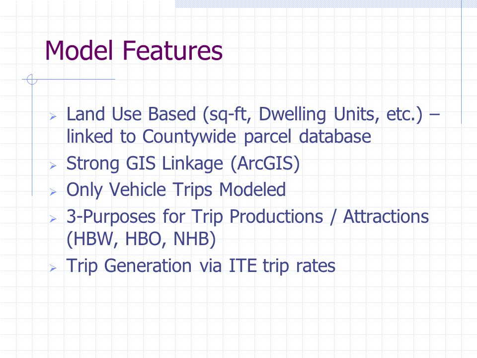 Model Features  Land Use Based (sq-ft, Dwelling Units, etc.) – linked to Countywide parcel database  Strong GIS Linkage (ArcGIS)  Only Vehicle Trips Modeled  3-Purposes for Trip Productions / Attractions (HBW, HBO, NHB)  Trip Generation via ITE trip rates