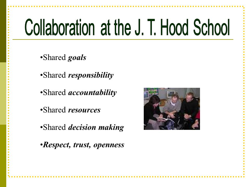 Shared goals Shared responsibility Shared accountability Shared resources Shared decision making Respect, trust, openness