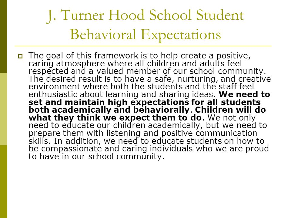 J. Turner Hood School Student Behavioral Expectations  The goal of this framework is to help create a positive, caring atmosphere where all children