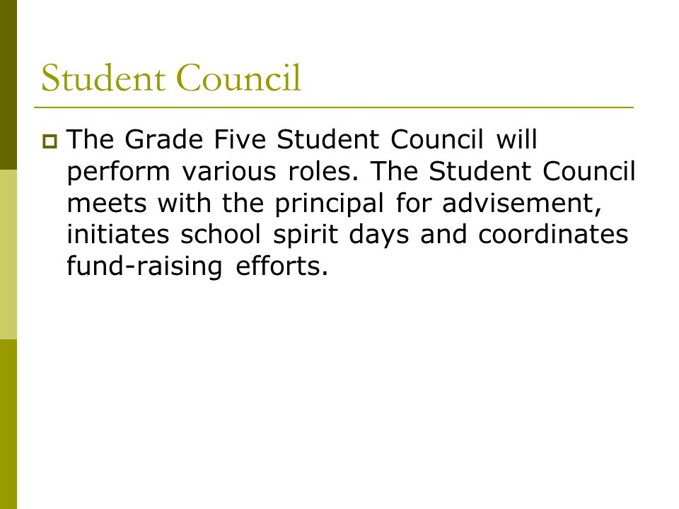 Student Council  The Grade Five Student Council will perform various roles. The Student Council meets with the principal for advisement, initiates sc