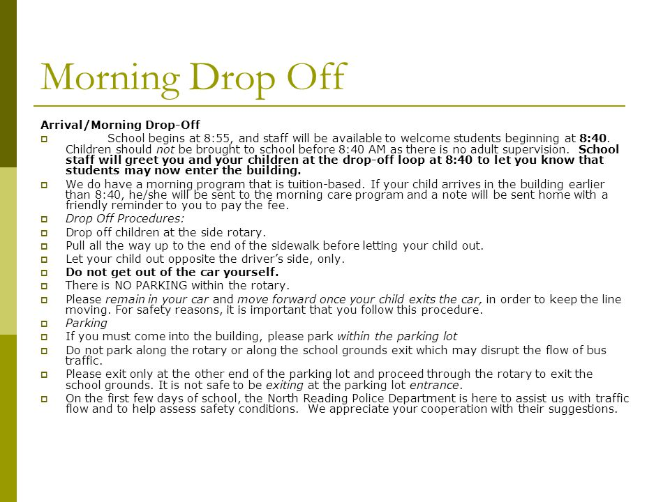 Morning Drop Off Arrival/Morning Drop-Off  School begins at 8:55, and staff will be available to welcome students beginning at 8:40. Children should