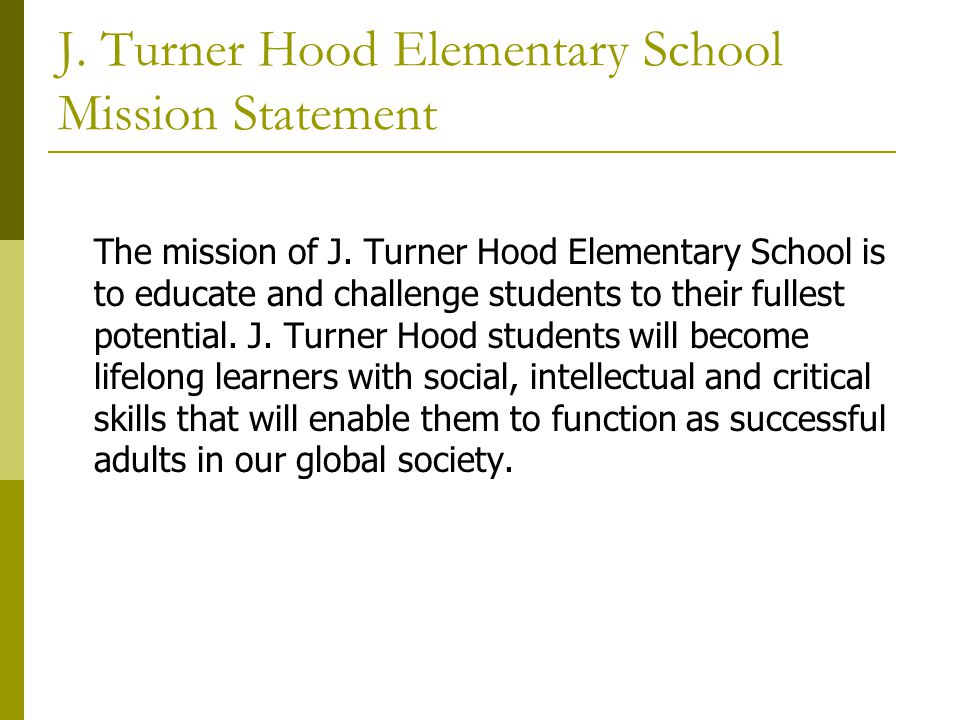 J. Turner Hood Elementary School Mission Statement The mission of J. Turner Hood Elementary School is to educate and challenge students to their fulle