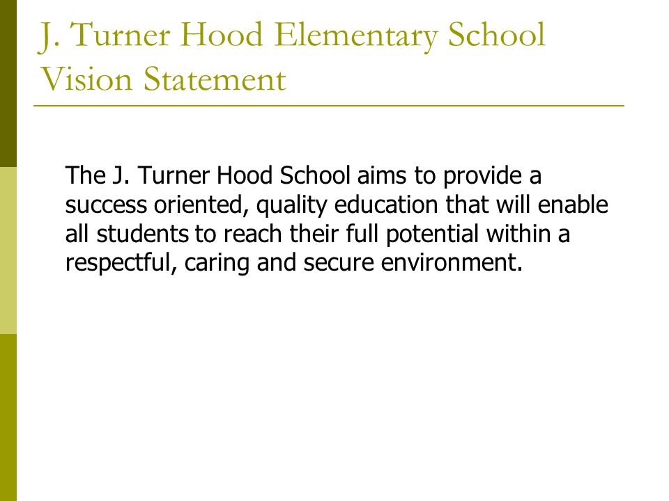 J. Turner Hood Elementary School Vision Statement The J. Turner Hood School aims to provide a success oriented, quality education that will enable all