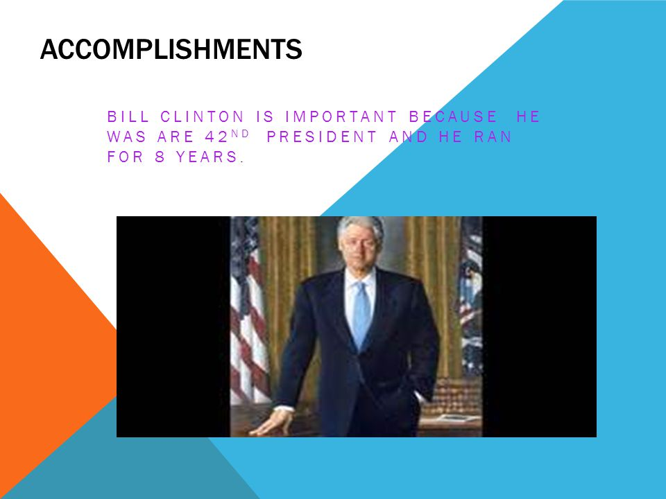 ACCOMPLISHMENTS BILL CLINTON IS IMPORTANT BECAUSE HE WAS ARE 42 ND PRESIDENT AND HE RAN FOR 8 YEARS.