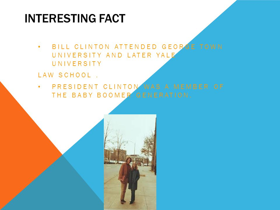 INTERESTING FACT BILL CLINTON ATTENDED GEORGE TOWN UNIVERSITY AND LATER YALE UNIVERSITY LAW SCHOOL. PRESIDENT CLINTON WAS A MEMBER OF THE BABY BOOMER