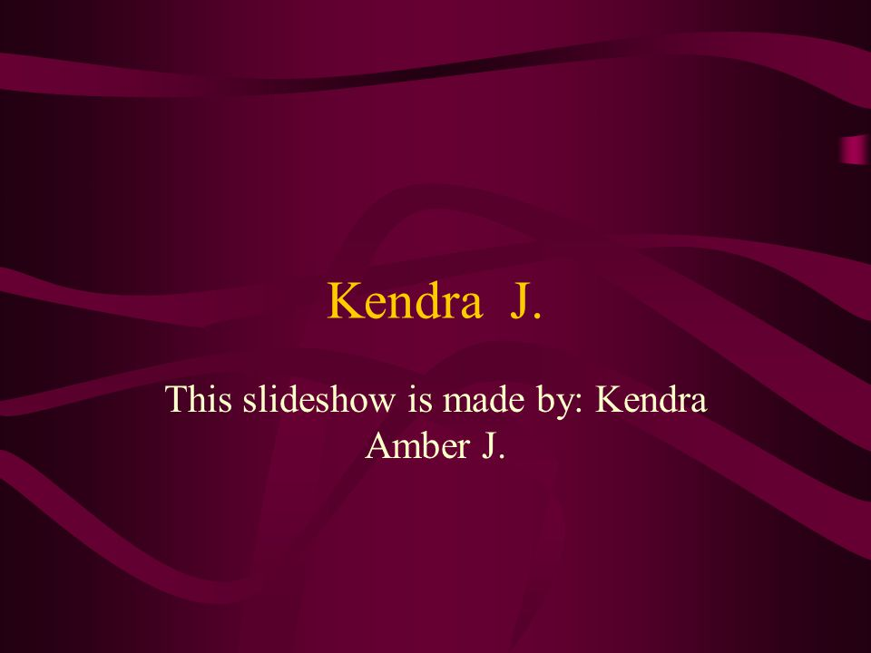Kendra J. This slideshow is made by: Kendra Amber J.