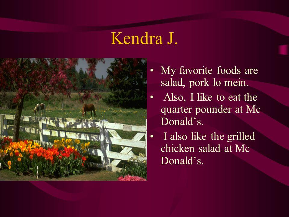 Kendra J.My favorite foods are salad, pork lo mein.