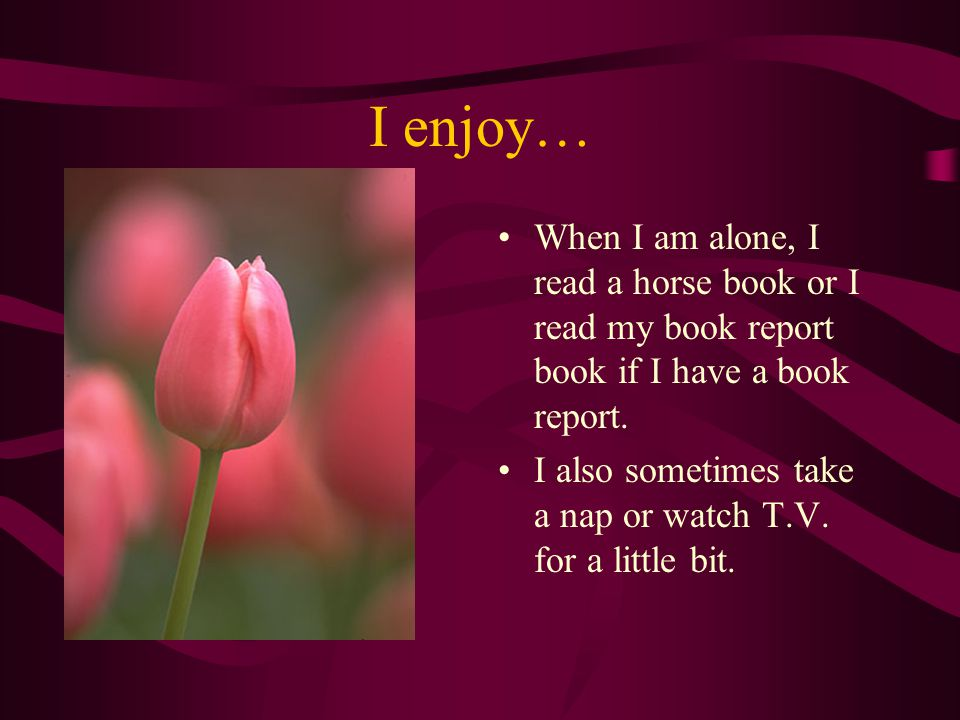 I enjoy… When I am alone, I read a horse book or I read my book report book if I have a book report.