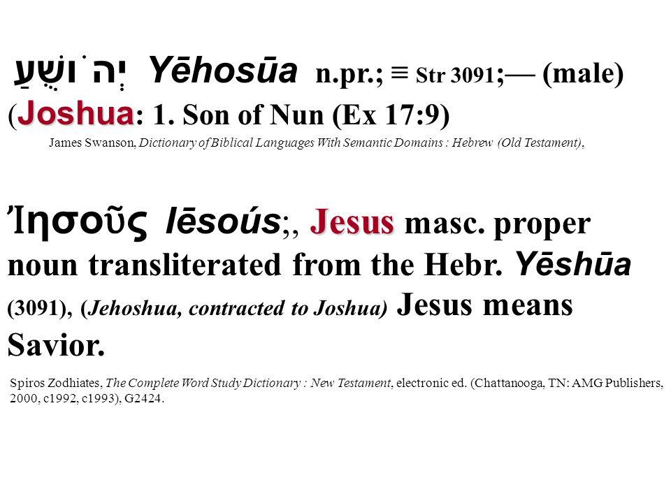 Joshua Yēhosūa n.pr.; ≡ Str 3091 ;— (male) יְהֹושֻׁעַ ( Joshua : 1. Son of Nun (Ex 17:9) James Swanson, Dictionary of Biblical Languages With Semantic