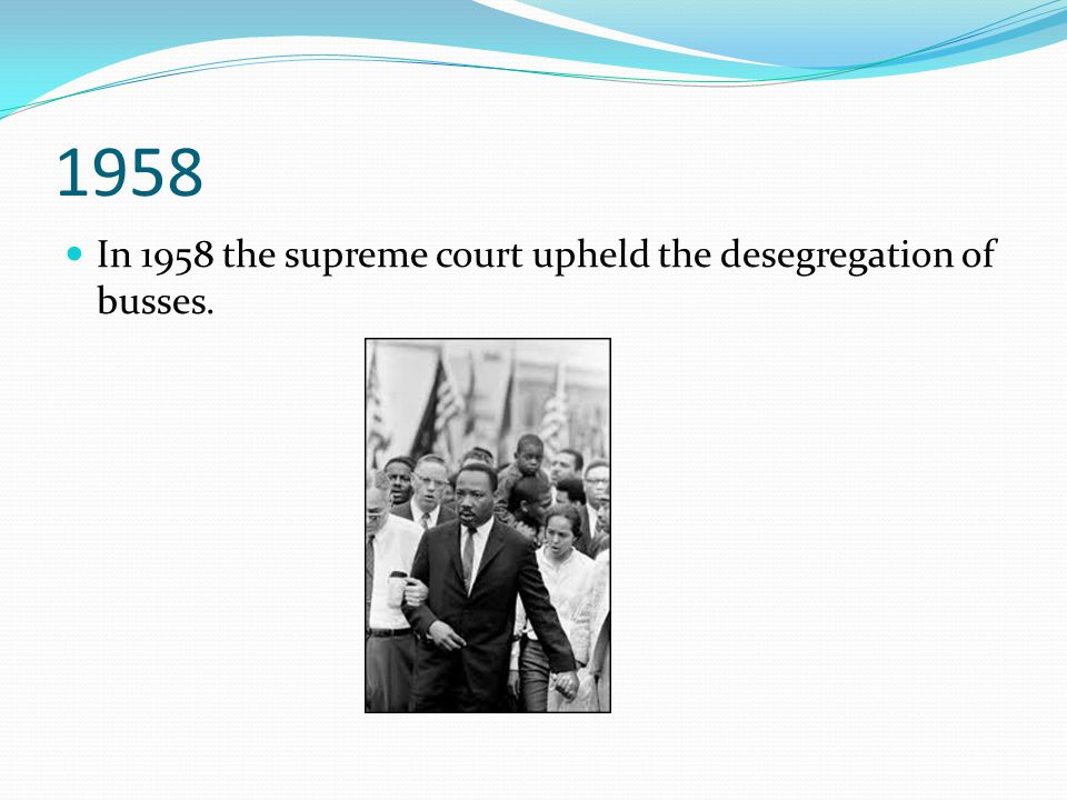 1958 In 1958 the supreme court upheld the desegregation of busses.