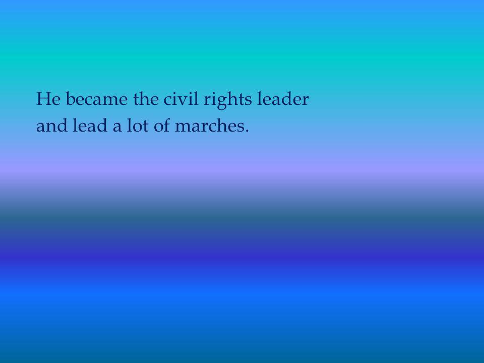 He became the civil rights leader and lead a lot of marches.