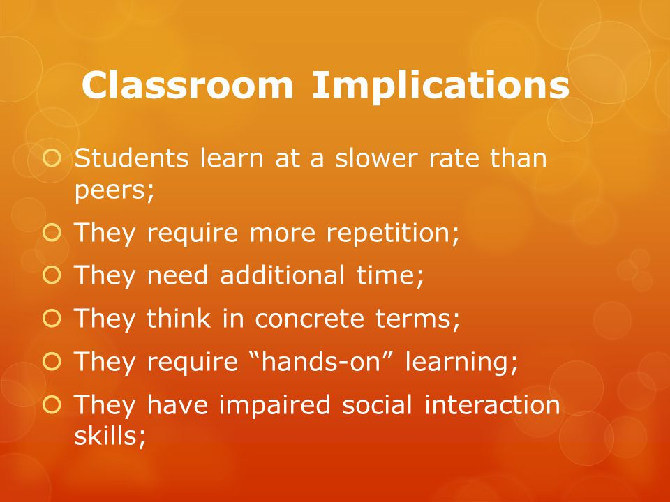 Classroom Implications  Students learn at a slower rate than peers;  They require more repetition;  They need additional time;  They think in concrete terms;  They require hands-on learning;  They have impaired social interaction skills;