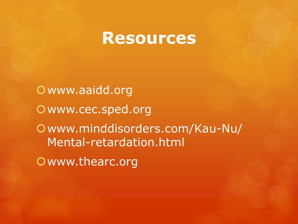Resources  www.aaidd.org  www.cec.sped.org  www.minddisorders.com/Kau-Nu/ Mental-retardation.html  www.thearc.org