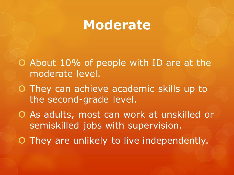 Moderate  About 10% of people with ID are at the moderate level.