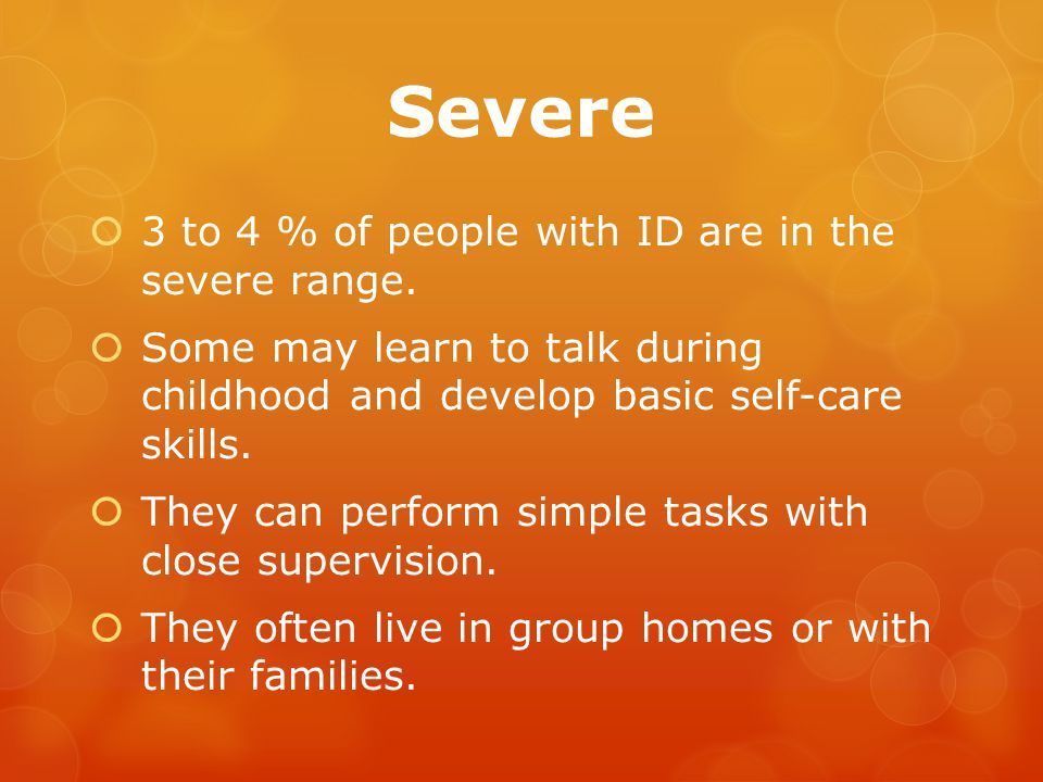 Severe  3 to 4 % of people with ID are in the severe range.