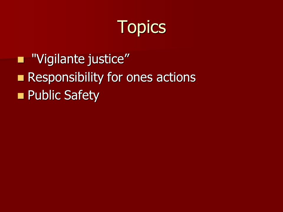 Topics Vigilante justice Vigilante justice Responsibility for ones actions Responsibility for ones actions Public Safety Public Safety