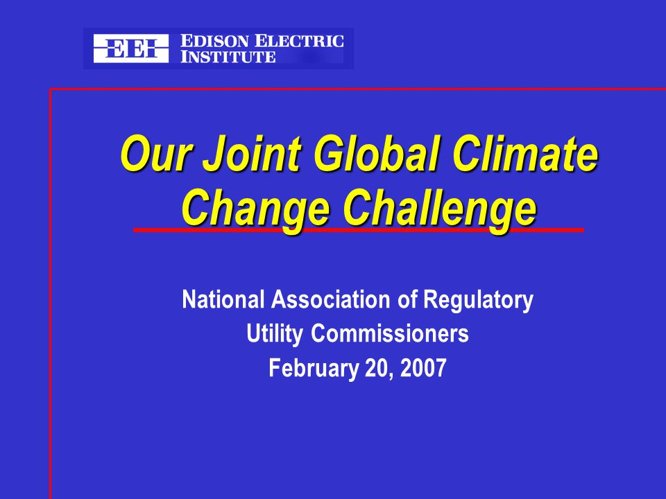 Our Joint Global Climate Change Challenge National Association of Regulatory Utility Commissioners February 20, 2007